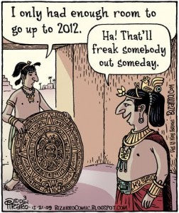 Mayan Calendar: That'll freak somebody out someday. Dan Piraro. bizarrocomic.blogspot.com.